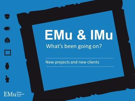 EMu & IMu What's been going on? New projects and new clients.
