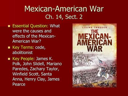 Mexican-American War Ch. 14, Sect. 2 Essential Question: What were the causes and effects of the Mexican- American War? Essential Question: What were the.