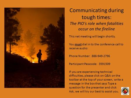 Communicating during tough times: The PIO's role when fatalities occur on the fireline This net meeting will begin shortly. You must dial in to the conference.