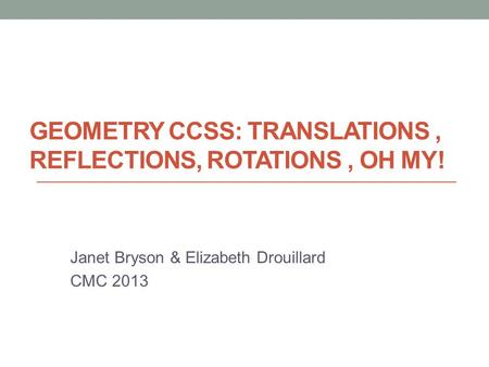 GEOMETRY CCSS: TRANSLATIONS, REFLECTIONS, ROTATIONS, OH MY! Janet Bryson & Elizabeth Drouillard CMC 2013.