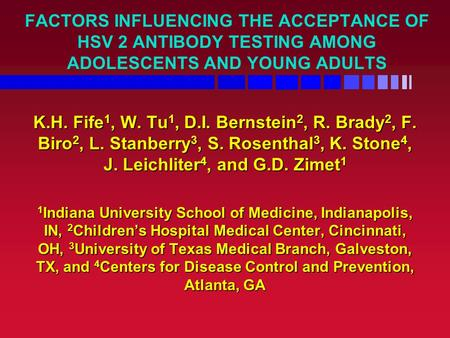 FACTORS INFLUENCING THE ACCEPTANCE OF HSV 2 ANTIBODY TESTING AMONG ADOLESCENTS AND YOUNG ADULTS K.H. Fife 1, W. Tu 1, D.I. Bernstein 2, R. Brady 2, F.