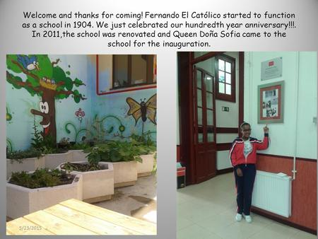 Welcome and thanks for coming! Fernando El Católico started to function as a school in 1904. We just celebrated our hundredth year anniversary!!!. In 2011,the.