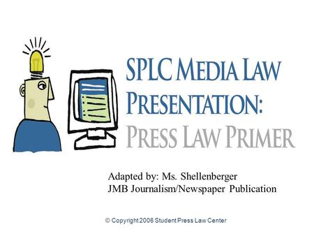 © Copyright 2006 Student Press Law Center Adapted by: Ms. Shellenberger JMB Journalism/Newspaper Publication.