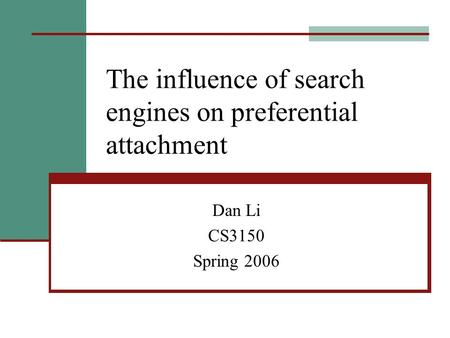 The influence of search engines on preferential attachment Dan Li CS3150 Spring 2006.