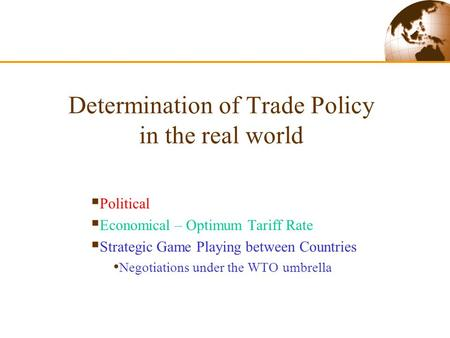 Determination of Trade Policy in the real world  Political  Economical – Optimum Tariff Rate  Strategic Game Playing between Countries Negotiations.