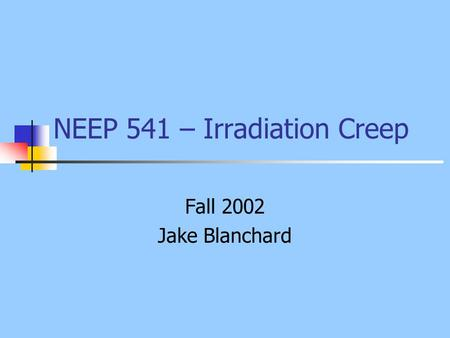 NEEP 541 – Irradiation Creep Fall 2002 Jake Blanchard.