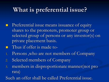 What is preferential issue? Preferential issue means issuance of equity shares to the promoters, promoter group or selected group of persons or any investor(s)