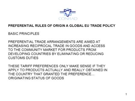 1 PREFERENTIAL RULES OF ORIGIN A GLOBAL EU TRADE POLICY BASIC PRINCIPLES PREFERENTIAL TRADE ARRANGEMENTS ARE AIMED AT INCREASING RECIPROCAL TRADE IN GOODS.