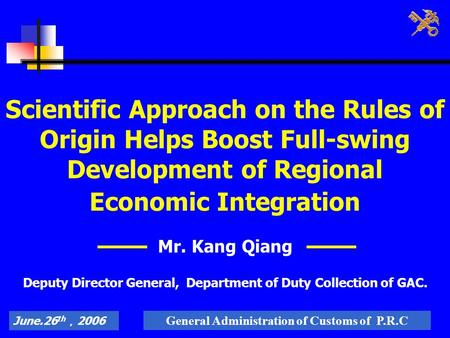June.26 th , 2006 General Administration of Customs of P.R.C Scientific Approach on the Rules of Origin Helps Boost Full-swing Development of Regional.