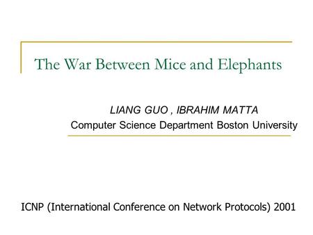 The War Between Mice and Elephants LIANG GUO, IBRAHIM MATTA Computer Science Department Boston University ICNP (International Conference on Network Protocols)