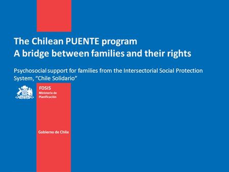 The Chilean PUENTE program A bridge between families and their rights Psychosocial support for families from the Intersectorial Social Protection System,