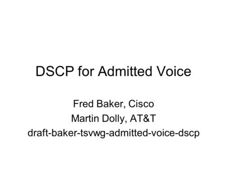 DSCP for Admitted Voice Fred Baker, Cisco Martin Dolly, AT&T draft-baker-tsvwg-admitted-voice-dscp.