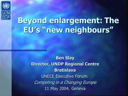 "Beyond enlargement: The EU's ""new neighbours"" Ben Slay Director, UNDP Regional Centre Bratislava UNECE Executive Forum: Competing in a Changing Europe."