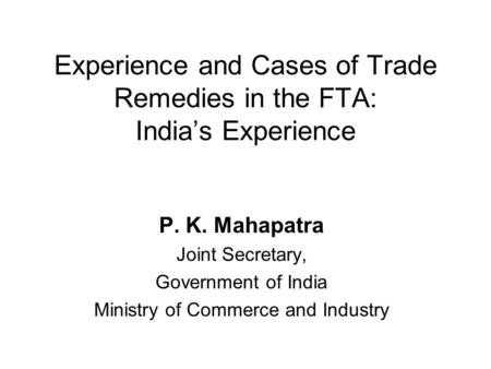 Experience and Cases of Trade Remedies in the FTA: India's Experience P. K. Mahapatra Joint Secretary, Government of India Ministry of Commerce and Industry.