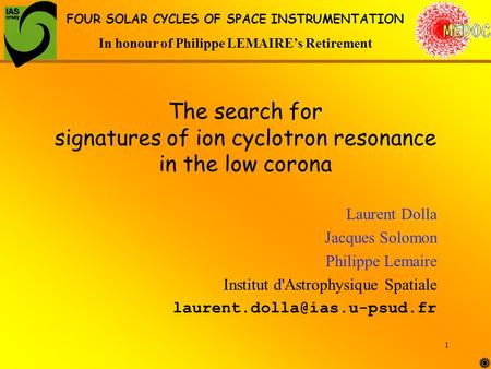 1 The search for signatures of ion cyclotron resonance in the low corona Laurent Dolla Jacques Solomon Philippe Lemaire Institut d'Astrophysique Spatiale.