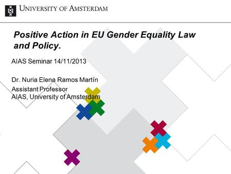 Positive Action in EU Gender Equality Law and Policy. AIAS Seminar 14/11/2013 Dr. Nuria Elena Ramos Martín Assistant Professor AIAS, University of Amsterdam.