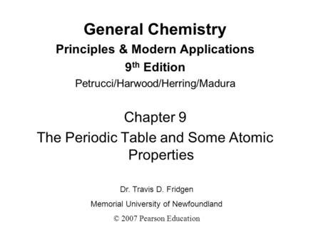 General Chemistry Principles & Modern Applications 9 th Edition Petrucci/Harwood/Herring/Madura Chapter 9 The Periodic Table and Some Atomic Properties.