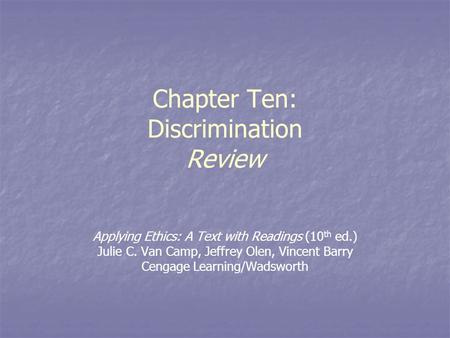 Chapter Ten: Discrimination Review Applying Ethics: A Text with Readings (10 th ed.) Julie C. Van Camp, Jeffrey Olen, Vincent Barry Cengage Learning/Wadsworth.