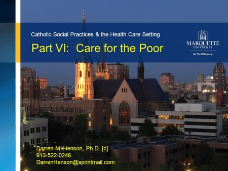 1Marquette University Part VI: Care for the Poor Catholic Social Practices & the Health Care Setting Darren M. Henson, Ph.D. [c] 913-522-0246