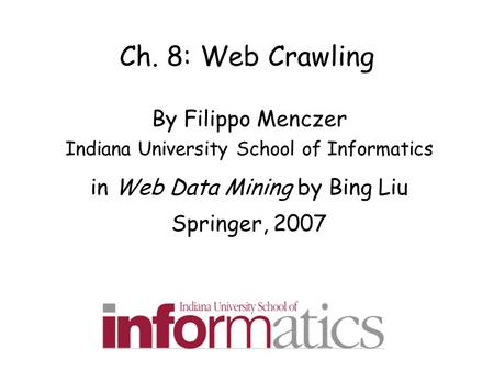 Ch. 8: Web Crawling By Filippo Menczer Indiana University School of Informatics in Web Data Mining by Bing Liu Springer, 2007.