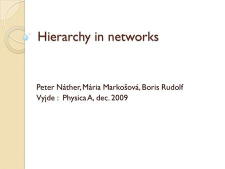 Hierarchy in networks Peter Náther, Mária Markošová, Boris Rudolf Vyjde : Physica A, dec. 2009.