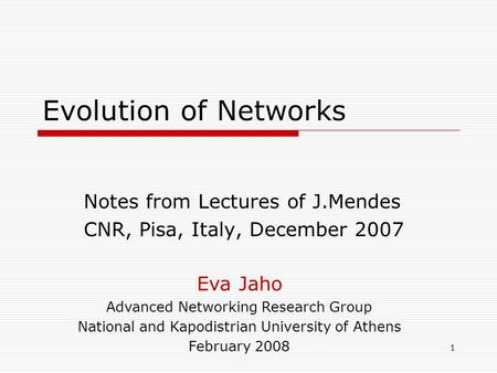 1 Evolution of Networks Notes from Lectures of J.Mendes CNR, Pisa, Italy, December 2007 Eva Jaho Advanced Networking Research Group National and Kapodistrian.