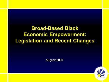 August 2007 Broad-Based Black Economic Empowerment: Legislation and Recent Changes.