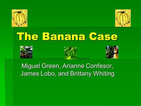 The Banana Case Miguel Green, Arianne Confesor, James Lobo, and Brittany Whiting.