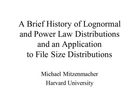 A Brief History of Lognormal and Power Law Distributions and an Application to File Size Distributions Michael Mitzenmacher Harvard University.