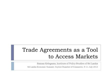 <strong>Trade</strong> <strong>Agreements</strong> as a Tool to Access Markets Saman Kelegama, Institute of Policy Studies of Sri Lanka Sri Lanka Economic Summit, Ceylon Chamber of Commerce,