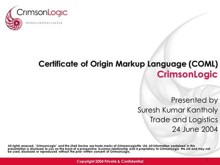 Copyright 2004 Private & Confidential 1 Certificate of Origin Markup Language (COML) CrimsonLogic Presented by Suresh Kumar Kantholy Trade and Logistics.