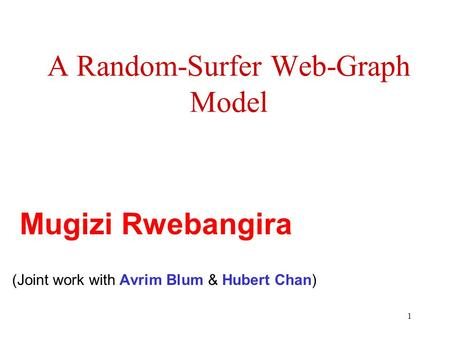 1 A Random-Surfer Web-Graph Model (Joint work with Avrim Blum & Hubert Chan) Mugizi Rwebangira.