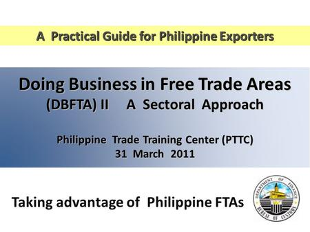 Doing Business in Free Trade Areas (DBFTA) II A Sectoral Approach Philippine Trade Training Center (PTTC) 31 March 2011 A Practical Guide for Philippine.