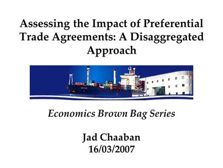 Assessing the Impact of Preferential Trade Agreements: A Disaggregated Approach Economics Brown Bag Series Jad Chaaban 16/03/2007.