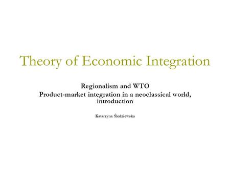 Theory of Economic Integration Regionalism and WTO Product-market integration in a neoclassical world, introduction Katarzyna Śledziewska.