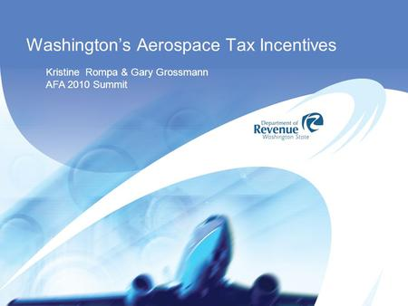 Washington's Aerospace Tax Incentives Kristine Rompa & Gary Grossmann AFA 2010 Summit.