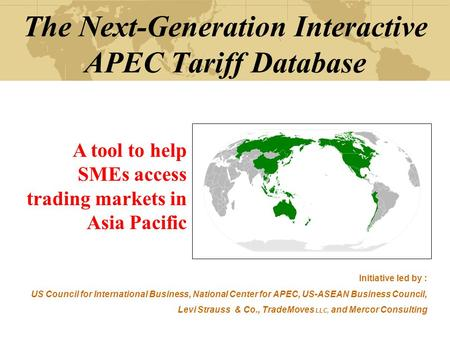 The Next-Generation Interactive APEC Tariff Database A tool to help SMEs access trading markets in Asia Pacific Initiative led by : US Council for International.