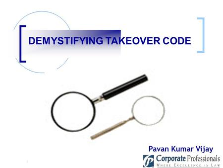 ": DEMYSTIFYING TAKEOVER CODE Pavan Kumar Vijay KEYWORDS IN TAKEOVER CODE When an acquirer takes over the ""shares"" or ""control"" of the target company,"