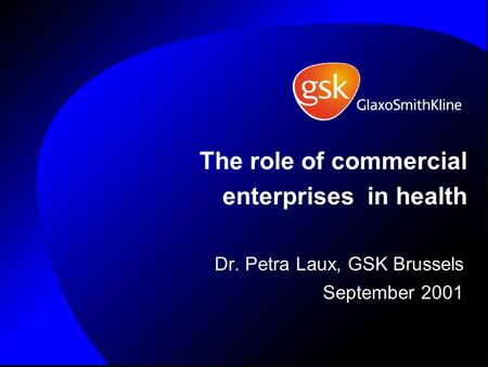 The role of commercial enterprises in health Dr. Petra Laux, GSK Brussels September 2001.