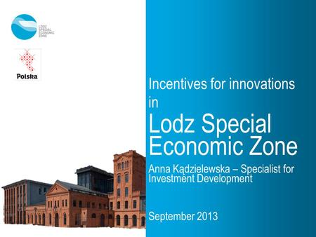 Incentives for innovations in Lodz Special Economic Zone Anna Kądzielewska – Specialist for Investment Development September 2013.