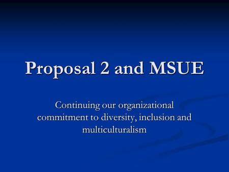 Proposal 2 and MSUE Continuing our organizational commitment to diversity, inclusion and multiculturalism.