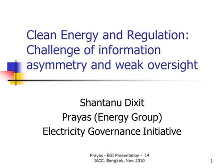 Prayas - EGI Presentation - 14 IACC, Bangkok, Nov. 20101 Clean Energy and Regulation: Challenge of information asymmetry and weak oversight Shantanu Dixit.