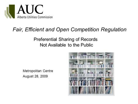 Fair, Efficient and Open Competition Regulation Metropolitan Centre August 28, 2009 Preferential Sharing of Records Not Available to the Public.