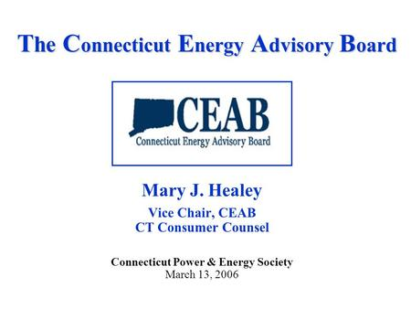T he C onnecticut E nergy A dvisory B oard Mary J. Healey Vice Chair, CEAB CT Consumer Counsel Connecticut Power & Energy Society March 13, 2006.