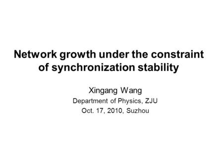Network growth under the constraint of synchronization stability Xingang Wang Department of Physics, ZJU Oct. 17, 2010, Suzhou.