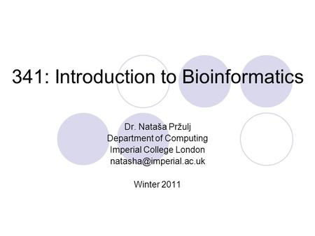 341: Introduction to Bioinformatics Dr. Nataša Pržulj Department of Computing Imperial College London Winter 2011.