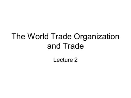 The World Trade Organization and Trade Lecture 2.