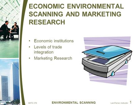 MKTG 376 ENVIRONMENTAL SCANNING Lars Perner, Instructor 1 ECONOMIC ENVIRONMENTAL SCANNING AND MARKETING RESEARCH Economic institutions Levels of trade.