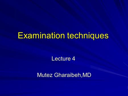 Examination techniques Lecture 4 Mutez Gharaibeh,MD.