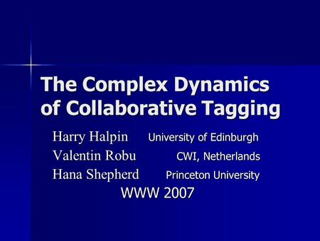 The Complex Dynamics of Collaborative Tagging Harry Halpin University of Edinburgh Valentin Robu CWI, Netherlands Hana Shepherd Princeton University WWW.
